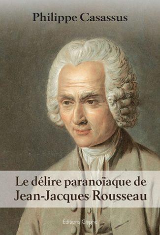 Le délire paranoïaque de Jean-Jacques Rousseau, Philippe Casassus, Editions Glyphe